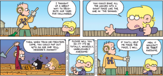 "FoxTrot comic strip by Bill Amend - ""Shining Moment"" published October 23, 2011 - Jason: I thought of a great way to decorate our yard for halloween. You could rake all the leaves into a giant maze like the one in ""The Shining."" Then, when trick-or-treaters come, you could pop out with an axe and yell, ""heeeere's Johnny!"" Please will you do it? It'd be totally, wickedly, unbelievably awesome! Roger: If you'll help me make the maze, I will. Jason: Meh. It wouldn't be THAT awesome."