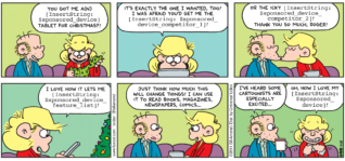 "FoxTrot comic strip by Bill Amend - ""[InsertString: $sponsored_title]"" published December 25, 2011 - Andy: You got me a(n) (InsertString: $sponsored_device) tablet for Christmas?! It's exactly the one I wanted, too! I was afraid you'd get me the (InsertString: $sponsored_device_competitor_1)! Or the icky (InsertString: $sponsored_device_competitor_2)! Thank you so much, Roger! I love how it lets me (InsertString: $sponsored_device_feature_list)! Just think how much this will change things! I can use it to read books, magazines, newspapers, comics... Roger: I've heard some cartoonists are especially excited... Andy: Oh, how I love my (IndsertString: $sponsored_device)!"