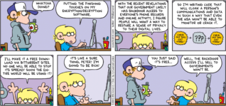 """FoxTrot by Bill Amend - """"Backdoor Bonanza"""" published June 30, 2013 - Peter: Whatcha doing? Jason: Putting the finishing touches on my encryption/decryption software. With the recent revelations that our government likely has backdoor access to everyone's phone records and online activity, I figure people with what a way to restore a sense of privacy to their digital lives. So I'm writing code that will cloak a person's communications and data in such a way that even the NSA won't be able to monitor or crack it. I'll make it a free download via bittorrent sites. No one will be able to stop its spread! Soon the entire world will be using it! It's like a sure thing, Peter! I'm going to be rich! Peter: You just said it's free... Jason: Well, the backdoor access I'll sell to governments won't be."""