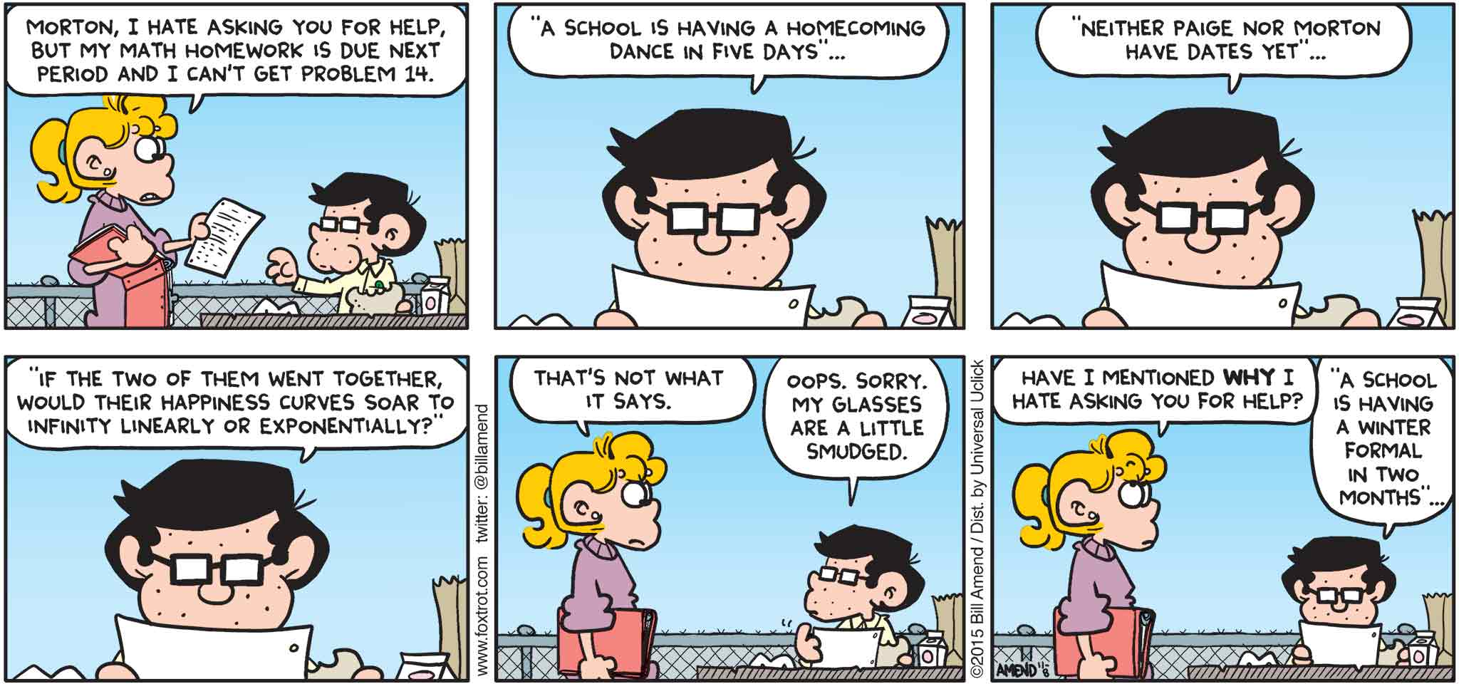 """FoxTrot by Bill Amend - """"Pain In the Math"""" published November 8, 2015 - Paige: Morton, I hate asking you for help, but my math homework is due next period and I can't get problem 14. Morton: """"A school is having a homecoming dance in five days"""" ... """"neither Paige nor Morton have dates yet"""" ... """"If the two of them went together, would their happiness curvers soar to infinity linearly or exponentially?"""" Paige: That's not what it says. Morton: Oops. Sorry. My glasses are a little smudged. Paige: Have I mentioned WHY I hate asking you for help? Morton: """"A school is having a winter formal in two months"""" ..."""