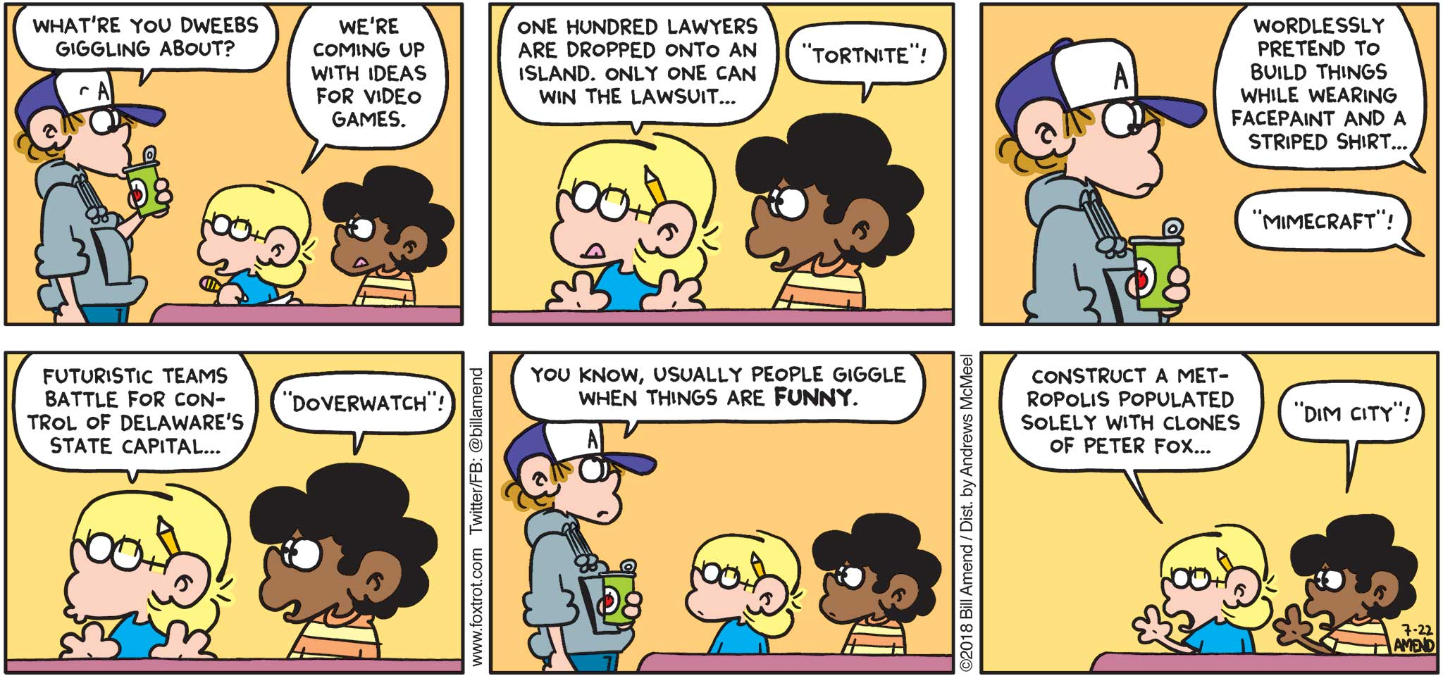 "FoxTrot by Bill Amend - ""Dim City"" published July 22, 2018 - Peter says: What're you dweebs giggling about? Jason says: We're coming up with ideas for video games. One hundred lawyers are dropped onto an island. Only one can win the lawsuit... Marcus says: ""Tortnite!"" Jason says: Wordlessly pretend to build things while wearing face paint and a striped shirt... Marcus says: ""Mimecraft!"" Jason says: Futuristic teams battle for control of Delaware's state capital... Marcus says: ""Doverwatch!"" Peter says: You know, usually people giggle when things are FUNNY. Jason says: Construct a metropolis populated solely with clones of Peter Fox... Marcus says: ""Dim City!"""