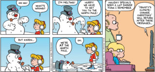 "FoxTrot by Bill Amend - ""Not So Frosty"" published December 9, 2018 - [Jason and Roger watching Frosty the Snowman holiday special on TV] Frosty says: OH NO! Karen says: What's wrong? Frosty says: I'm melting! Karen says: Hurry! We have to get to the North Pole! Frosty says: But Karen ... We're AT the North Pole. Karen says: Oh. Roger says: Holiday specials seem a lot darker than I remember. TV says: ""Frosty's Climate-Change Christmas"" will return after these messages..."