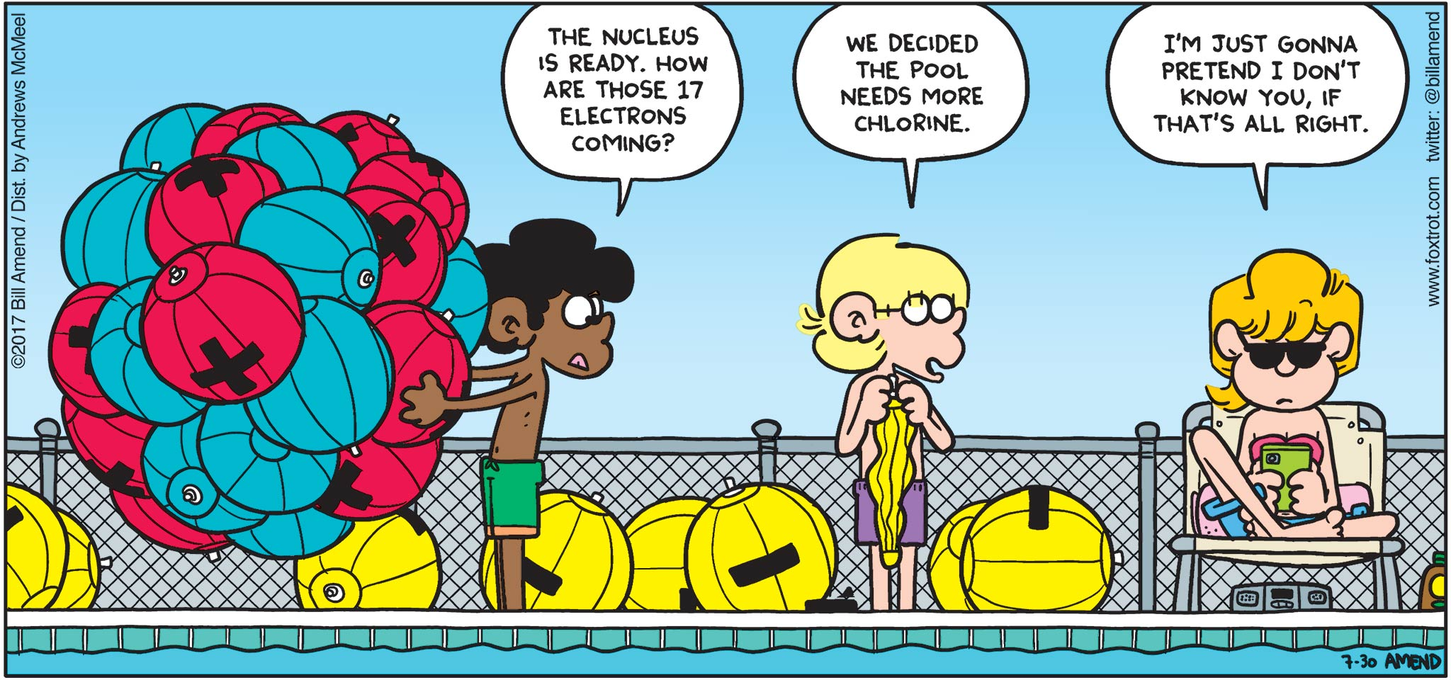 """FoxTrot by Bill Amend - """"Pool Chemistry?"""" published July 30, 2017 - Marcus says: The nucleus is ready. How are those 17 electrons coming? Jason says: We decided the pool needs more chlorine. Paige says: I'm just gonna pretend I don't know you, if that's alright."""