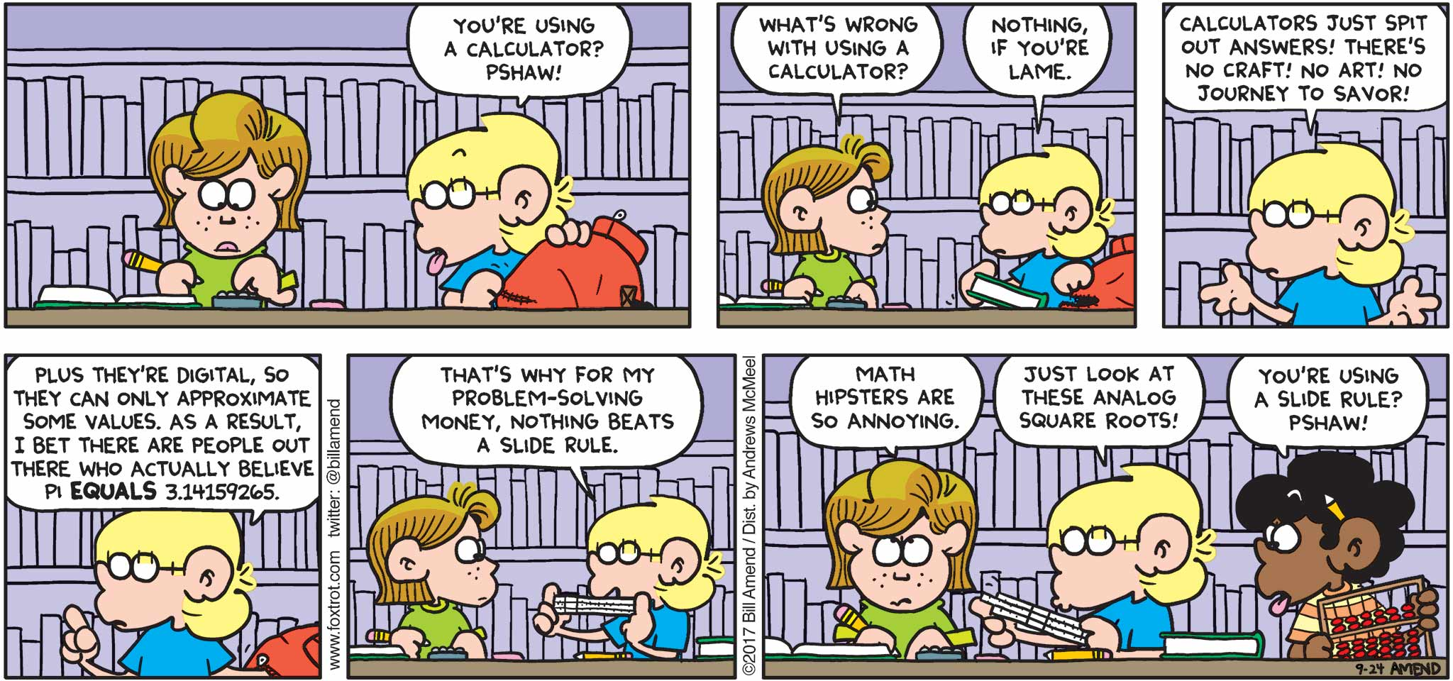 "FoxTrot by Bill Amend - ""Math Hipsters"" published September 24, 2017 - Jason says: You're using a calculator? Pshaw! Eileen says: What's wrong with using a calculator? Jason says: Nothing, if you're lame. Calculators just spit out answers! There's no craft! No art! No journey to savor! Plus they're digital, so they can only approximate some values. As a result, I bet there are people out there who actually believe Pi equals 3.14159265. That's why for my problem-solving money, nothing beats a slide rule. Eileen says: Math hipsters are so annoying. Jason says: Just look at these analog square roots! Marcus says: You're using a slide rule? Pshaw!"