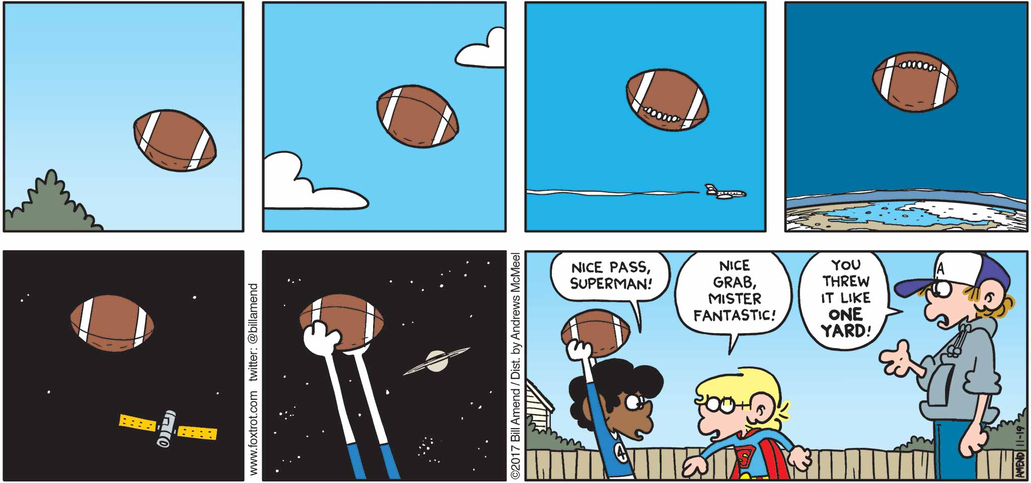 "FoxTrot by Bill Amend - ""Fantasticy Football"" published November 19, 2017 - Marcus says: Nice pass, Superman! Jason says: Nice grab, Mister Fantastic! Peter says: You threw it like ONE YARD!"