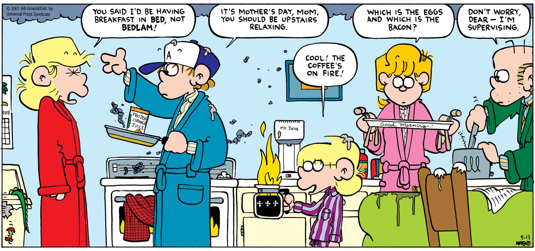 FoxTrot by Bill Amend - Mother's Day comic published May 13, 2001 - Andy: You said I'd be having breakfast in bed, not Bedlam! Peter: It's Mother's Day, mom. You should be upstairs relaxing. Jason: Cool! The coffee's on fire! Paige: Which is the eggs and which is the bacon? Roger: Don't worry, dear — I'm supervising.
