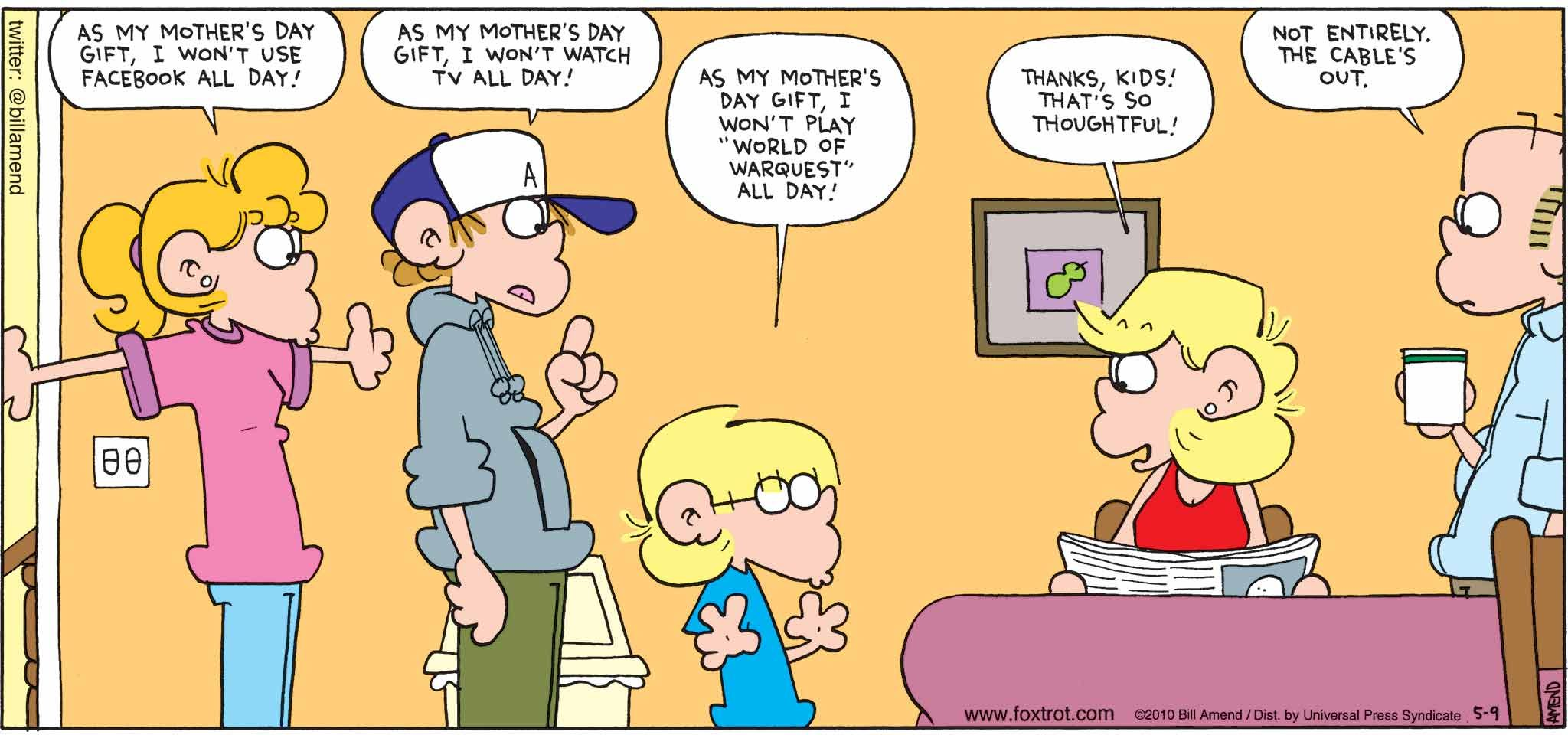 "FoxTrot by Bill Amend - Mother's Day comic published May 9, 2010 - Paige: As my Mother's Day gift, I won't use Facebook all day! Peter: As my Mother's Day gift, I won't watch TV all day! Jason: As my Mother's Day gift, I won't play ""World of Warquest"" all day! Andy: Thanks, kids! That's so thoughtful! Roger: Not entirely. The cable's out."