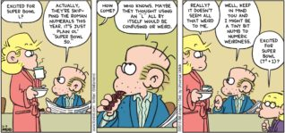 "FoxTrot by Bill Amend - ""Weird L"" published February 7, 2016 - Andy: Excited for Super Bowl L? Roger: Actually, they're skipping the roman numerals this year. I just plain ol' ""Super Bowl 50."" Andy: How comie? Roger: Who knows. Maybe they thought using an ""L"" all by itself would be confusing or weird. Andy: Really? It doesn't seem all that weird to me. Peter: Well, keep in mind you and I might be a tiny bit numb to numeric weirdness. Jason: Excited for super bowl (7²+1)?"
