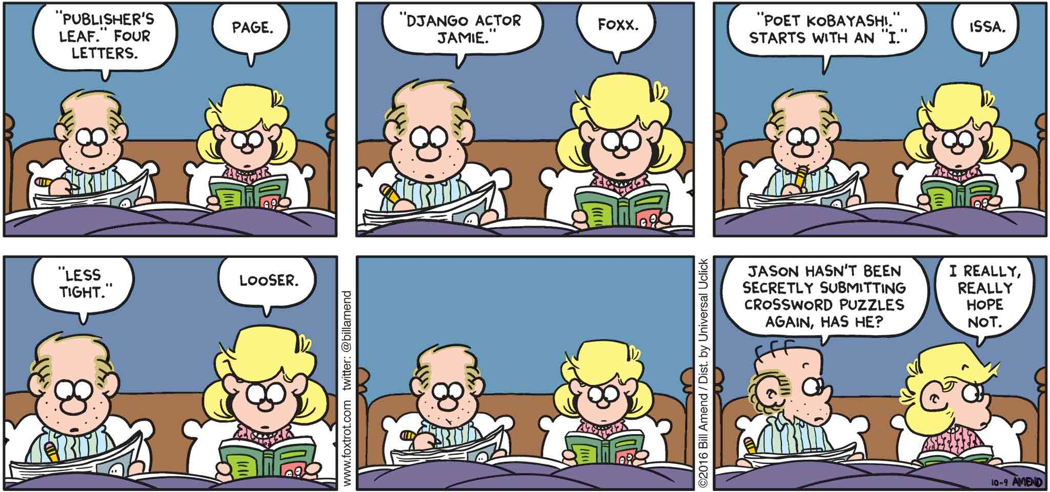 "FoxTrot by Bill Amend - ""Puzzling"" published October 9, 2016 - Roger: ""Publisher's leaf."" Four letters. Andy: Page. Roger: ""Django actor Jamie."" Andy: Foxx. Roger: ""Poet Kobayashi."" Starts with an ""I."" Andy: Issa. Roger: ""Less tight."" Andy: Looser. Roger: Jason hasn't been secretly submitting crossword puzzles again, has he? Andy: I really, really hope not."