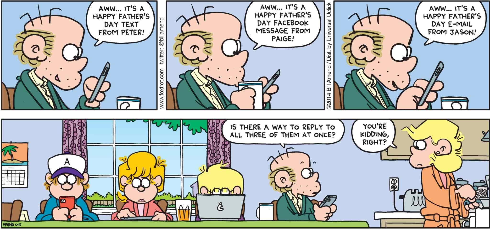 FoxTrot by Bill Amend - Father's Day comic published June 15, 2014 - Roger: Aww... It's a Happy Father's Day text from Peter! Aww... It's a Happy Father's Day Facebook message from Paige! Aww... It's a Happy Father's Day email from Jason! Roger: Is there a way to reply to all three of them at once? Andy: You're kidding, right?