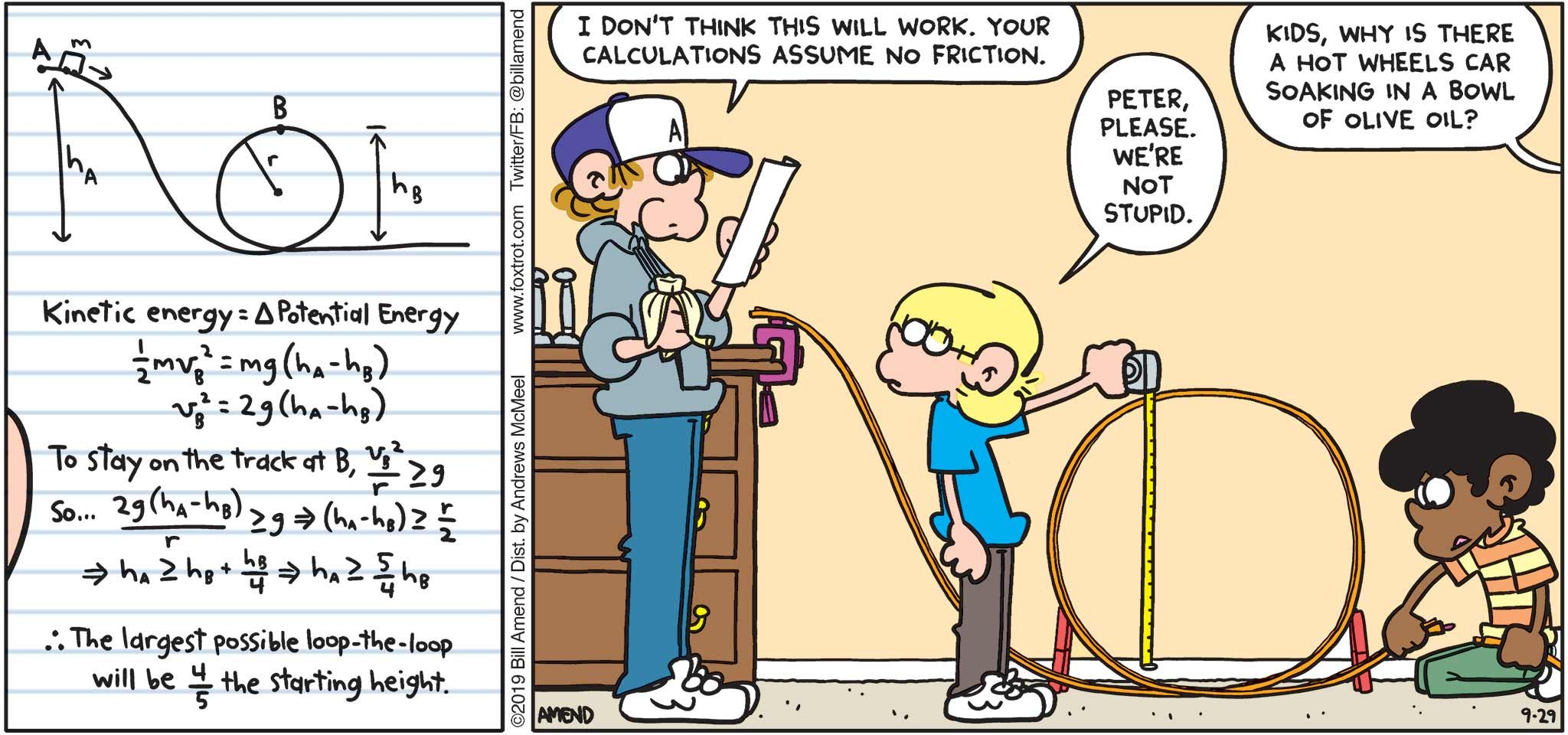 "FoxTrot by Bill Amend - ""Loopy Physics"" published September 29, 2019 - Peter: I don't think this will work. Your calculations assume no friction. Jason: Peter, please. we're not stupid. Andy: Kids, why is there a hot wheels car soaking in a bowl of olive oil?"