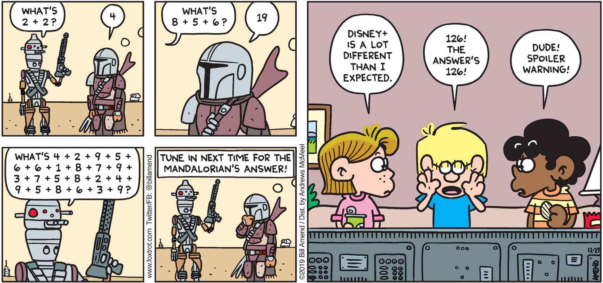"FoxTrot by Bill Amend - ""Disney+"" published December 29, 2019 - IG-11: What's 2+2? Mandalorian: 4. IG-11: What's 8+5+6? Mandalorian: 19. IG-11: What's 4+2+9+5+6+6+1+8+7+9+3+7+5+8+2+4+9+5+8+6+3+9? Narrator: Tune in next time for The Mandalorian's answer! Eileen: Disney+ is a lot different that I expected. Jason: 126! The answer's 126! Marcus: Dude! Spoiler warning!"